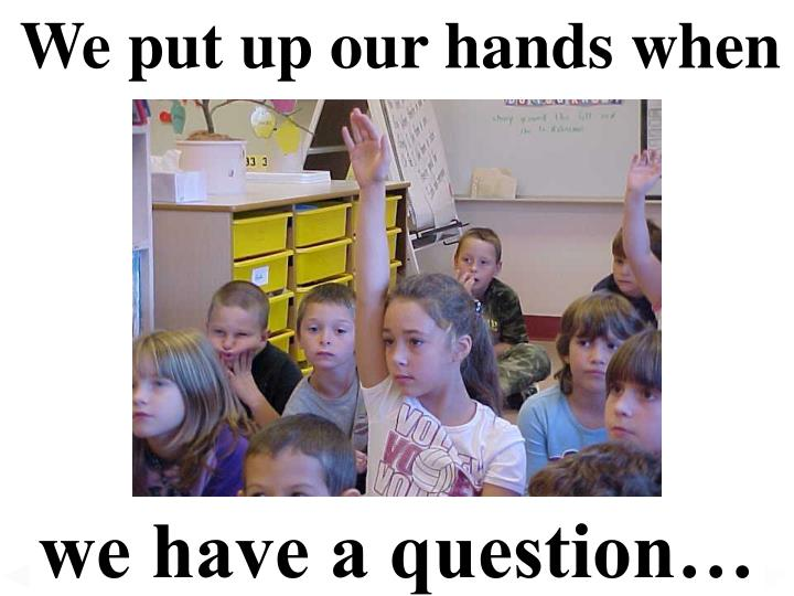 We put up our hands when
