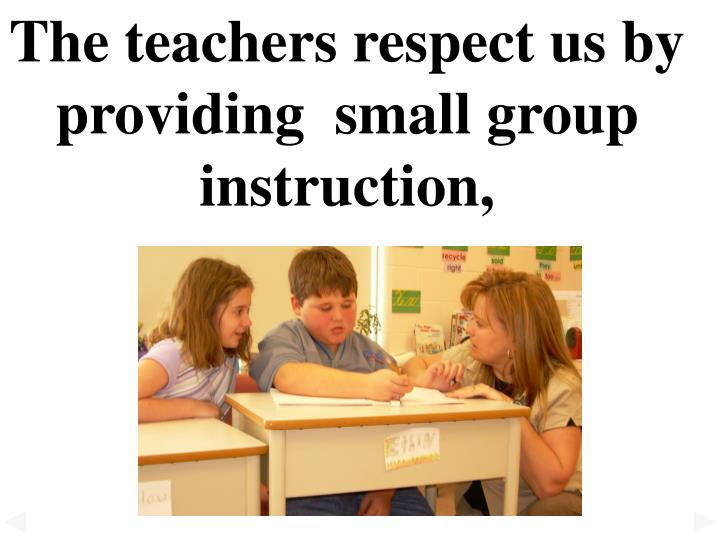 The teachers respect us by providing  small group instruction,