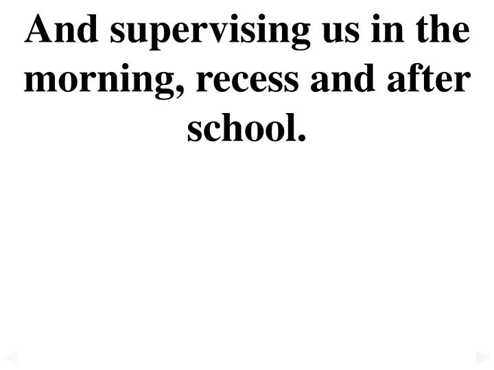 And supervising us in the morning, recess and after school.