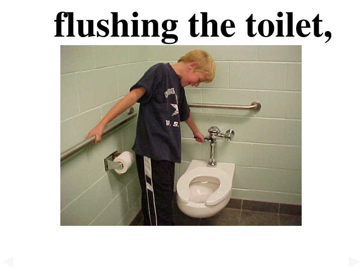 flushing the toilet,