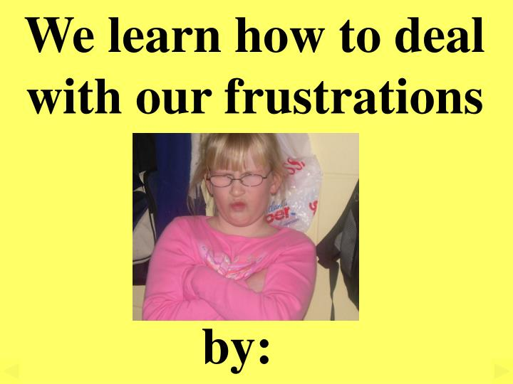 We learn how to deal with our frustrations