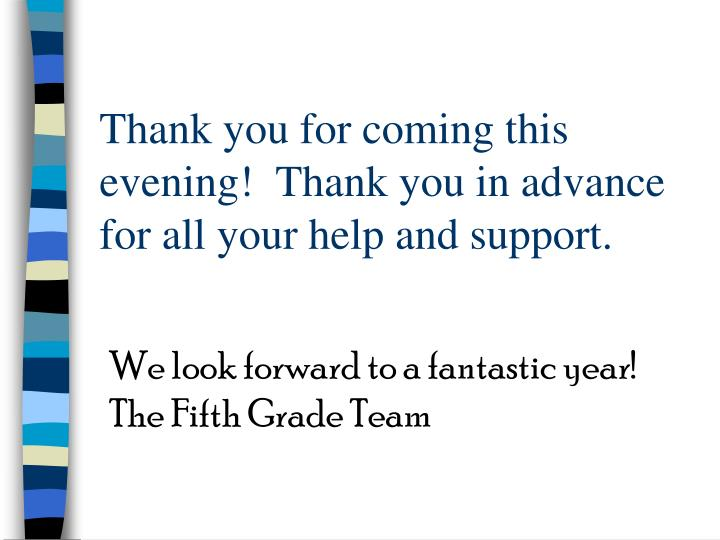 Thank you for coming this evening!  Thank you in advance for all your help and support.