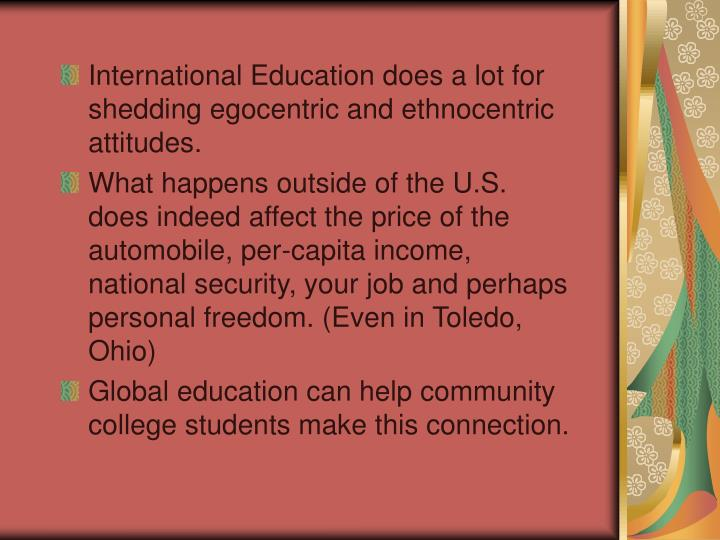 International Education does a lot for shedding egocentric and ethnocentric attitudes.