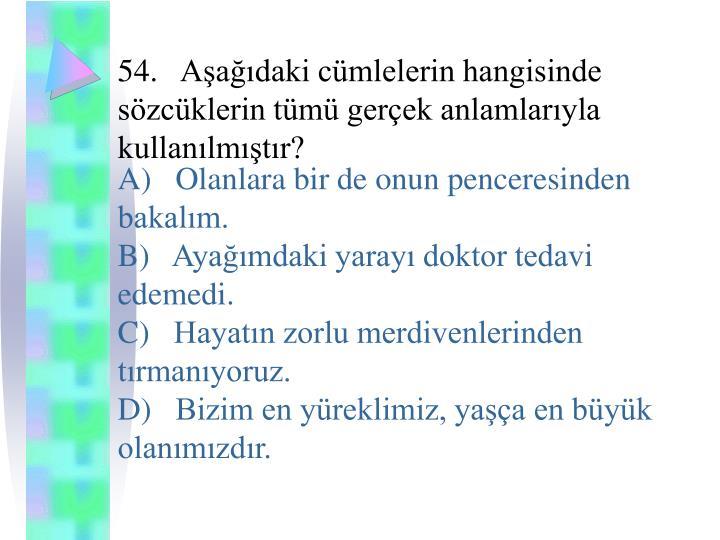 54.Aşağıdaki cümlelerin hangisinde sözcüklerin tümü gerçek anlamlarıyla kullanılmıştır?