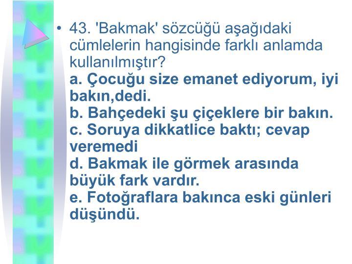 43. 'Bakmak' sözcüğü aşağıdaki cümlelerin hangisinde farklı anlamda kullanılmıştır?