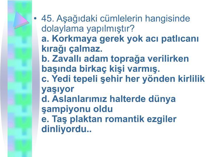 45. Aşağıdaki cümlelerin hangisinde dolaylama yapılmıştır?