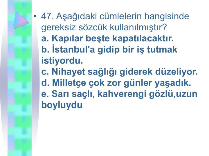47. Aşağıdaki cümlelerin hangisinde gereksiz sözcük kullanılmıştır?