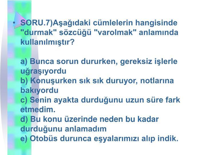 """SORU.7)Aşağıdaki cümlelerin hangisinde """"durmak"""" sözcüğü """"varolmak"""" anlamında kullanılmıştır?"""