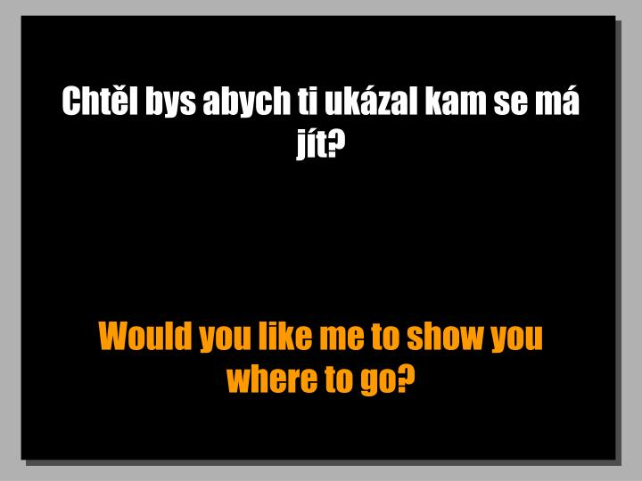 Chtl bys abych ti ukzal kam se m jt?