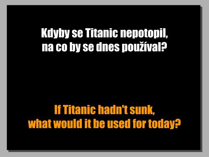 Kdyby se Titanic nepotopil,                          na co by se dnes pouval?