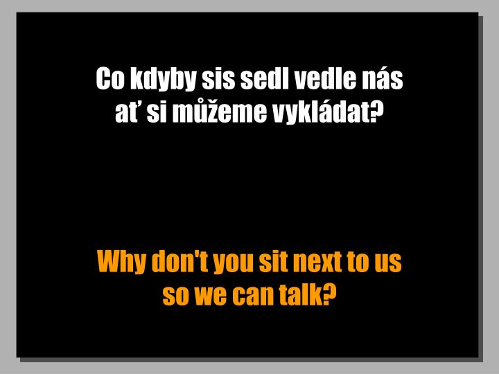 Co kdyby sis sedl vedle ns                         a si meme vykldat?