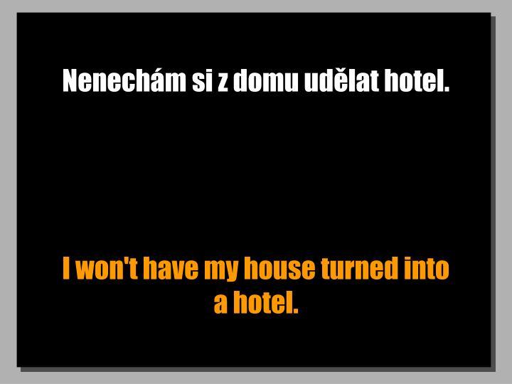 Nenechm si z domu udlat hotel.