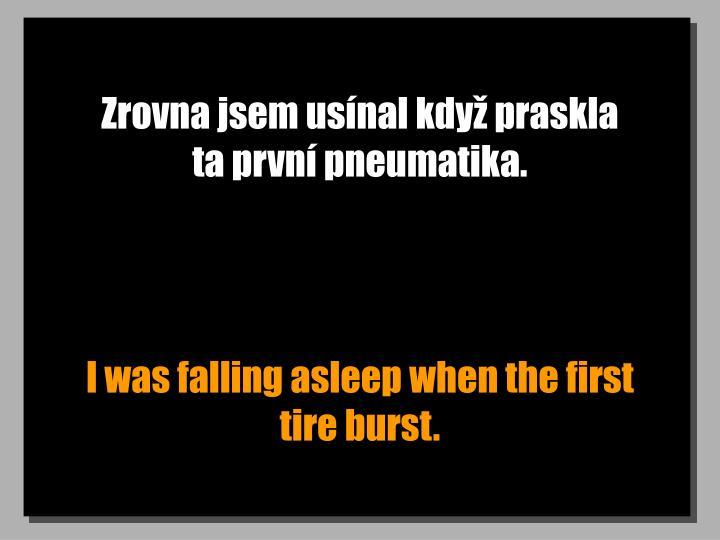 Zrovna jsem usnal kdy praskla            ta prvn pneumatika.
