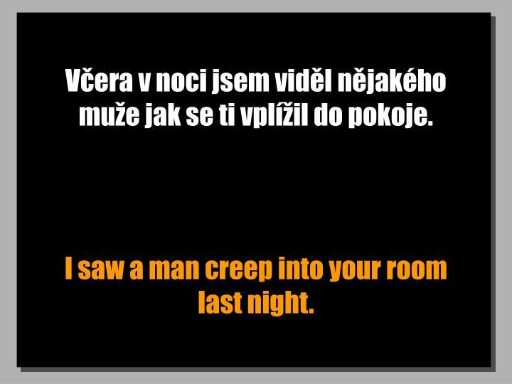 Vera v noci jsem vidl njakho mue jak se ti vplil do pokoje.