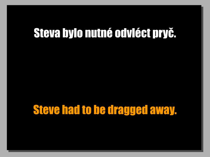 Steva bylo nutn odvlct pry.