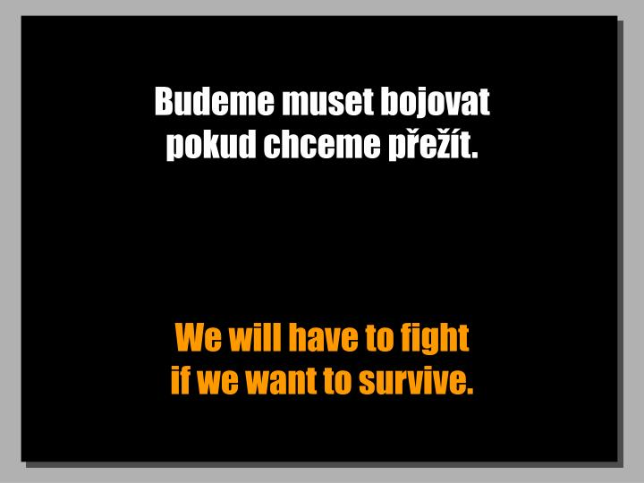 Budeme muset bojovat                    pokud chceme pet.