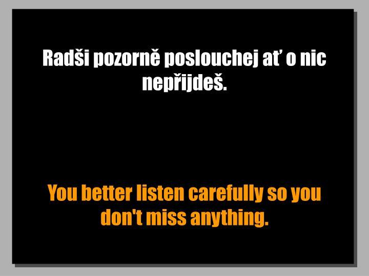 Radi pozorn poslouchej a o nic nepijde.