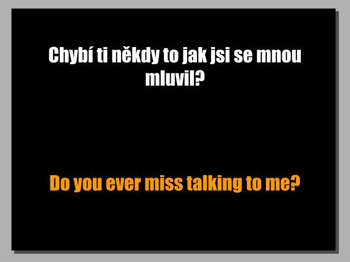Chyb ti nkdy to jak jsi se mnou mluvil?