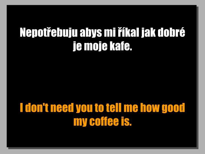 Nepotebuju abys mi kal jak dobr je moje kafe.