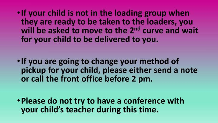If your child is not in the loading group when they are ready to be taken to the loaders, you will be asked to move to the 2