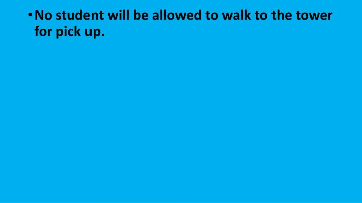 No student will be allowed to walk to the tower for pick up.