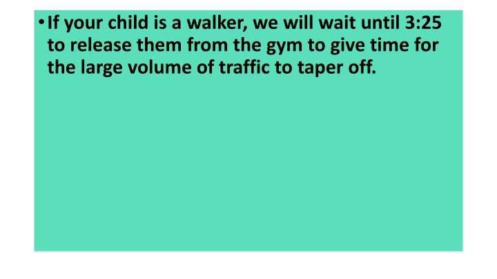 If your child is a walker, we will wait until 3:25 to release them from the gym to give time for the large volume of traffic to taper off.