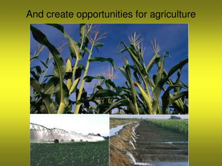 And create opportunities for agriculture