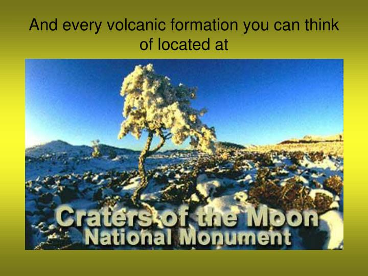 And every volcanic formation you can think of located at