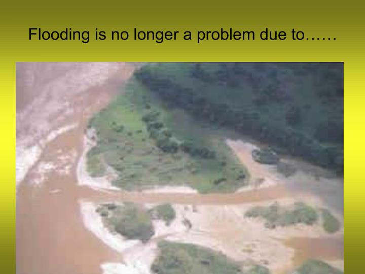 Flooding is no longer a problem due to……