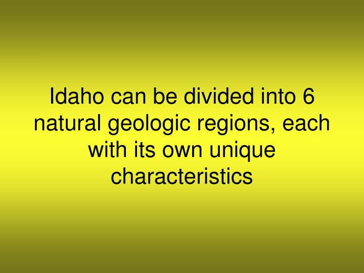 Idaho can be divided into 6 natural geologic regions, each with its own unique characteristics