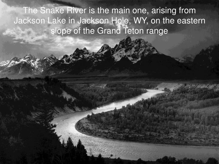 The Snake River is the main one, arising from Jackson Lake in Jackson Hole, WY, on the eastern slope of the Grand Teton range