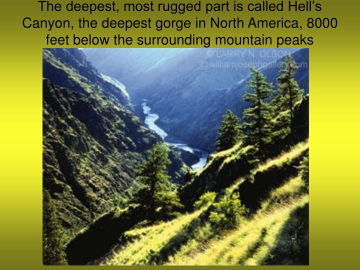 The deepest, most rugged part is called Hell's Canyon, the deepest gorge in North America, 8000 feet below the surrounding mountain peaks