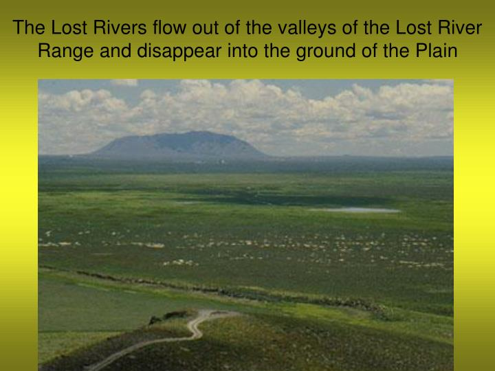 The Lost Rivers flow out of the valleys of the Lost River Range and disappear into the ground of the Plain
