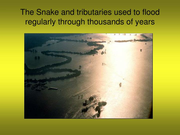 The Snake and tributaries used to flood regularly through thousands of years