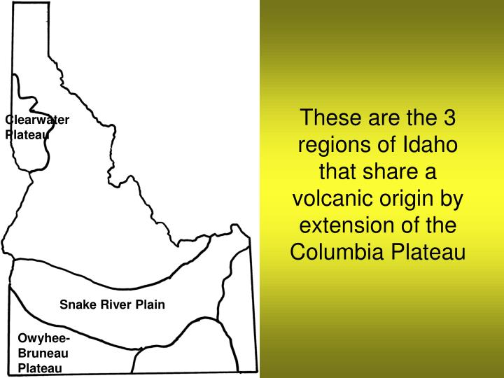These are the 3 regions of Idaho that share a volcanic origin by extension of the Columbia Plateau