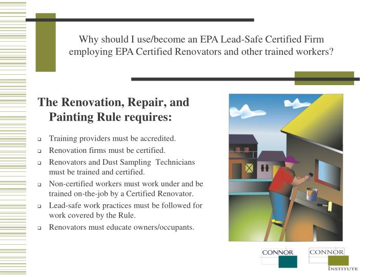 Why should I use/become an EPA Lead-Safe Certified Firm employing EPA Certified Renovators and other trained workers?