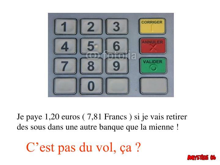 Je paye 1,20 euros ( 7,81 Francs ) si je vais retirer des sous dans une autre banque que la mienne !