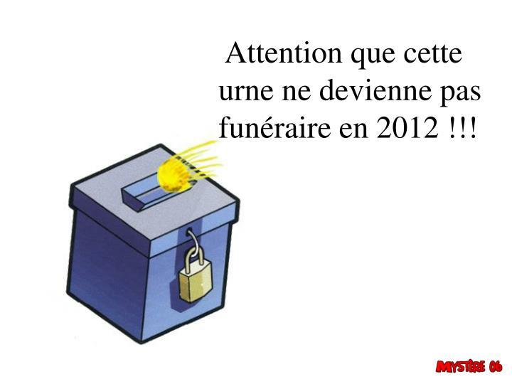 Attention que cette urne ne devienne pas funéraire en 2012 !!!
