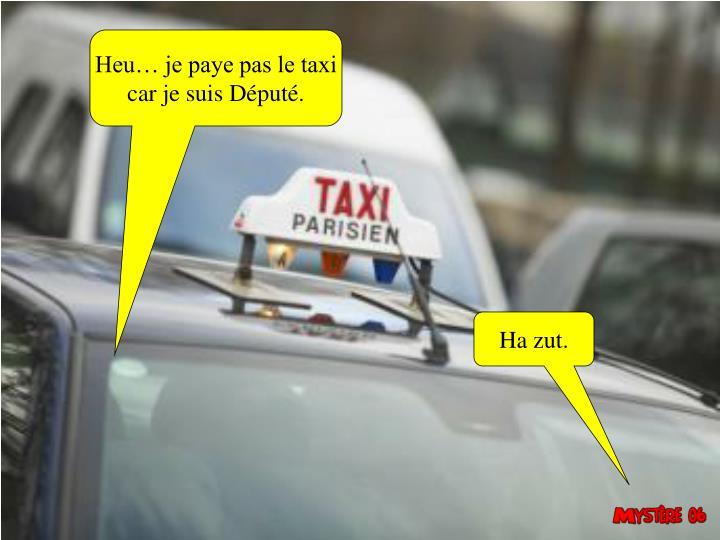 Heu… je paye pas le taxi