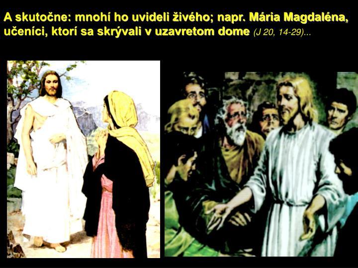 A skutočne: mnohí ho uvideli živého; napr. Mária Magdaléna, učeníci, ktorí sa skrývali v uzavretom dome