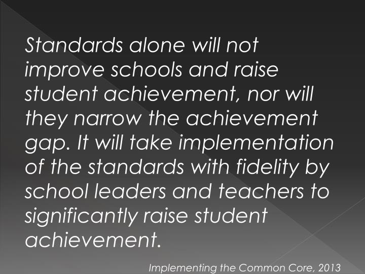 Standards alone will not improve schools and raise student achievement, nor will they narrow the achievement gap. It will take implementation of the standards with fidelity by school leaders and teachers to significantly raise student achievement.