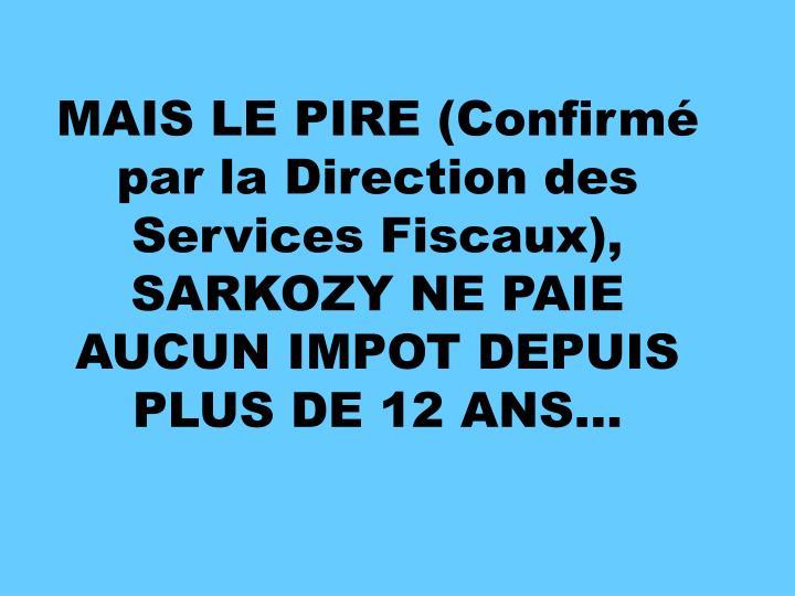 MAIS LE PIRE (Confirmé par la Direction des Services Fiscaux), SARKOZY NE PAIE AUCUN IMPOT DEPUIS PLUS DE 12 ANS…