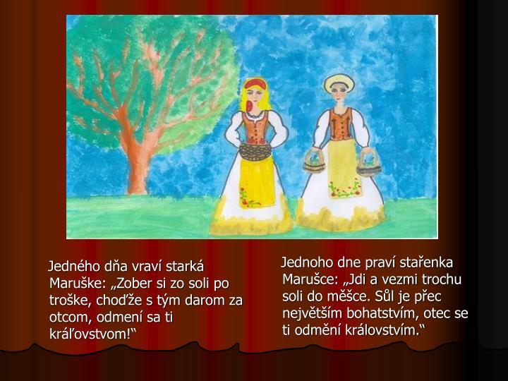 """Jedného dňa vraví starká Maruške: """"Zober si zo soli po troške, choďže s tým darom za otcom, odmení sa ti kráľovstvom!"""""""