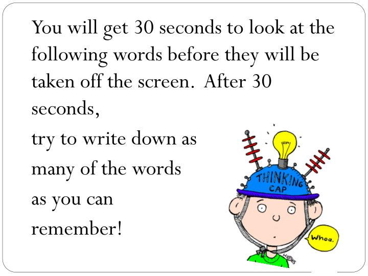 You will get 30 seconds to look at the following words before they will be taken off the screen.  After 30 seconds,