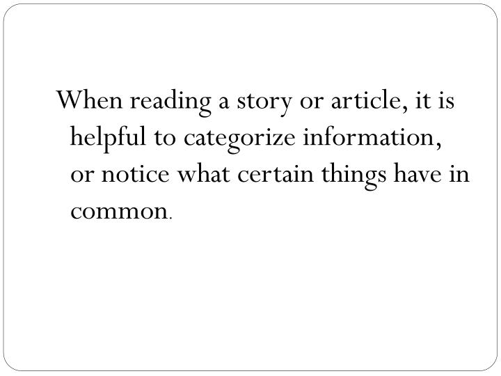When reading a story or article, it is helpful to categorize information, or notice what certain things have in common