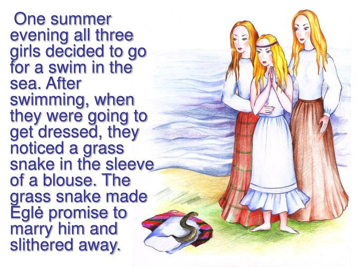 One summer evening all three girls decided to go for a swim in the sea. After swimming, when they were going to get dressed, they noticed a grass snake in the sleeve of a blouse. The grass snake made Eglė promise to marry him and slithered away.