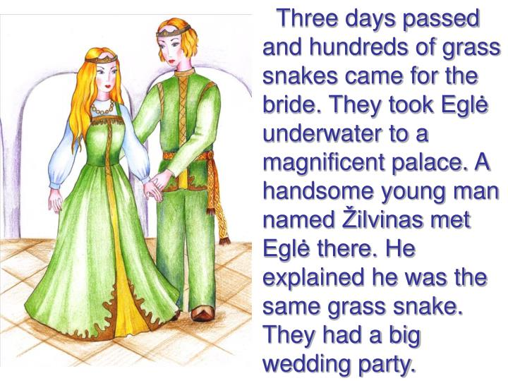 Three days passed and hundreds of grass snakes came for the bride. They took Eglė underwater to a magnificent palace. A handsome young man named Žilvinas met Eglė there. He explained he was the same grass snake. They had a big wedding party.