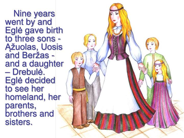 Nine years went by and Eglė gave birth to three sons - Ąžuolas, Uosis and Beržas - and a daughter – Drebulė. Eglė decided to see her homeland, her parents, brothers and sisters.
