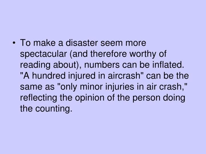 """To make a disaster seem more spectacular (and therefore worthy of reading about), numbers can be inflated. """"A hundred injured in aircrash"""" can be the same as """"only minor injuries in air crash,"""" reflecting the opinion of the person doing the counting."""