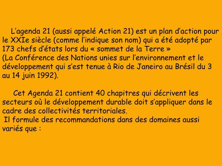 L'agenda 21 (aussi appelé Action 21) est un plan d'action pour le XXIe siècle (comme l'indique son nom) qui a été adopté par 173 chefs d'états lors du «sommet de la Terre» (LaConférence des Nations unies sur l'environnement et le développement qui s'est tenue àRio de JaneiroauBrésildu 3 au 14 juin1992).
